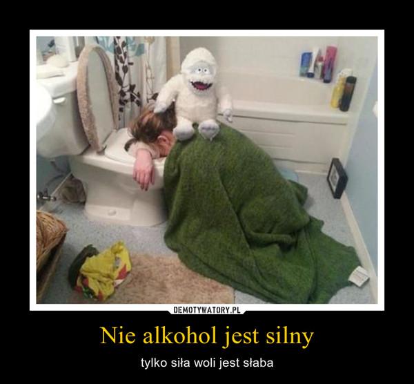 Nie alkohol jest silny – tylko siła woli jest słaba