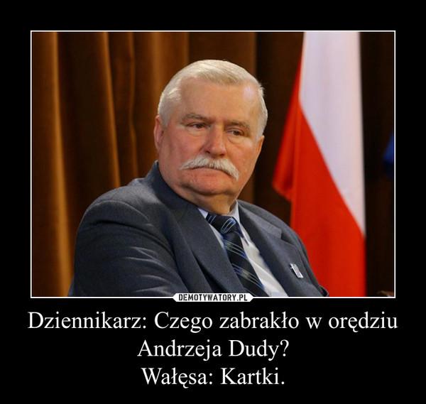 Dziennikarz: Czego zabrakło w orędziu Andrzeja Dudy?Wałęsa: Kartki. –