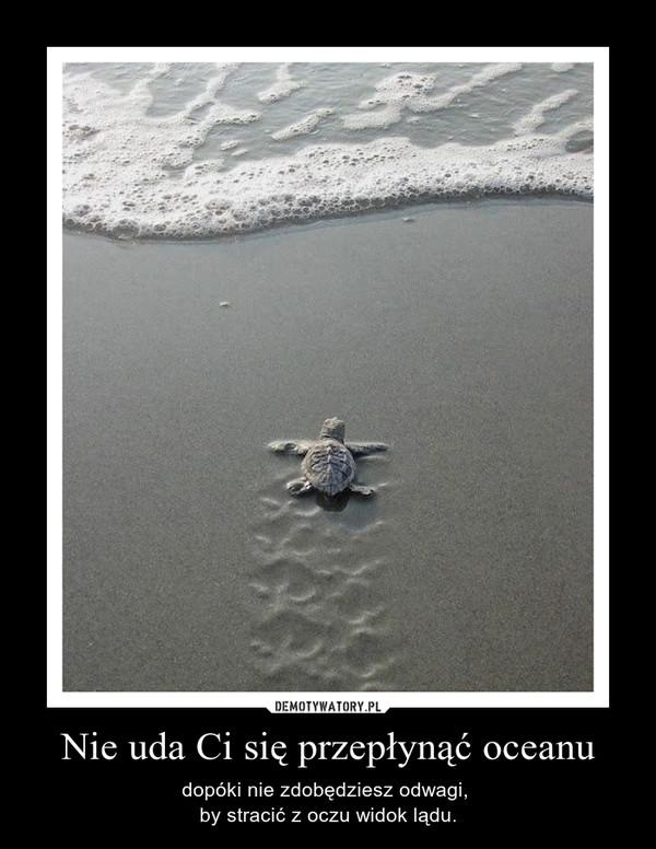 Nie uda Ci się przepłynąć oceanu – dopóki nie zdobędziesz odwagi, by stracić z oczu widok lądu.