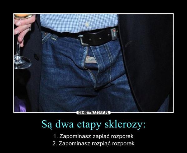 Są dwa etapy sklerozy: – 1. Zapominasz zapiąć rozporek2. Zapominasz rozpiąć rozporek