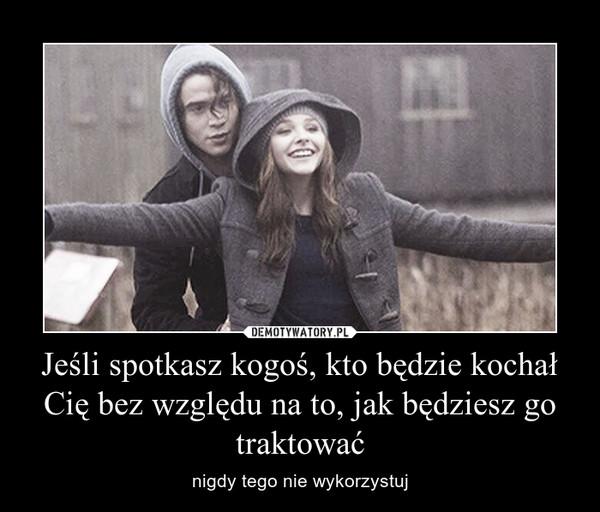 Jeśli spotkasz kogoś, kto będzie kochał Cię bez względu na to, jak będziesz go traktować – nigdy tego nie wykorzystuj