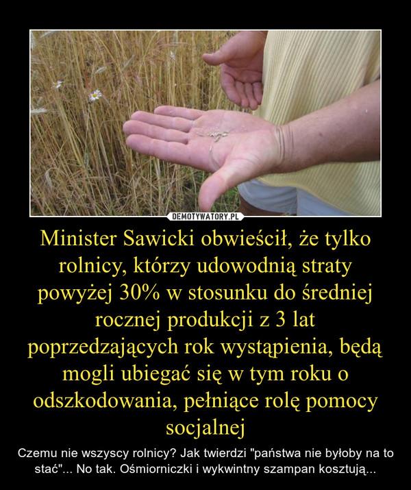 """Minister Sawicki obwieścił, że tylko rolnicy, którzy udowodnią straty powyżej 30% w stosunku do średniej rocznej produkcji z 3 lat poprzedzających rok wystąpienia, będą mogli ubiegać się w tym roku o odszkodowania, pełniące rolę pomocy socjalnej – Czemu nie wszyscy rolnicy? Jak twierdzi """"państwa nie byłoby na to stać""""... No tak. Ośmiorniczki i wykwintny szampan kosztują..."""