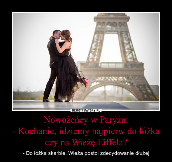 Nowożeńcy w Paryżu:- Kochanie, idziemy najpierw do łóżka czy na Wieżę Eiffela? – - Do łóżka skarbie. Wieża postoi zdecydowanie dłużej