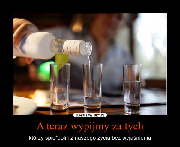 A teraz wypijmy za tych – którzy spie*dolili z naszego życia bez wyjaśnienia
