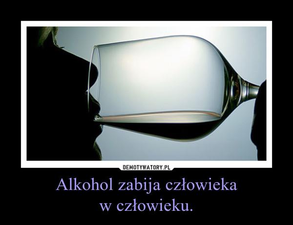 Alkohol zabija człowiekaw człowieku. –
