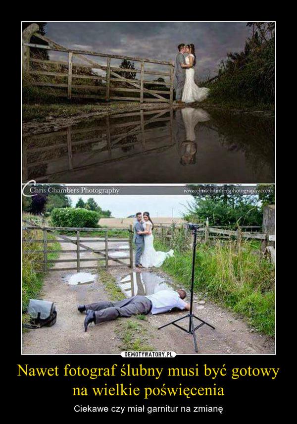 Nawet fotograf ślubny musi być gotowy na wielkie poświęcenia – Ciekawe czy miał garnitur na zmianę