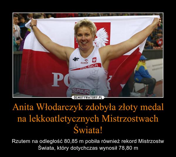 Anita Włodarczyk zdobyła złoty medal na lekkoatletycznych Mistrzostwach Świata! – Rzutem na odległość 80,85 m pobiła również rekord Mistrzostw Świata, który dotychczas wynosił 78,80 m