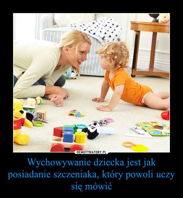 Wychowywanie dziecka jest jak posiadanie szczeniaka, który powoli uczy się mówić –