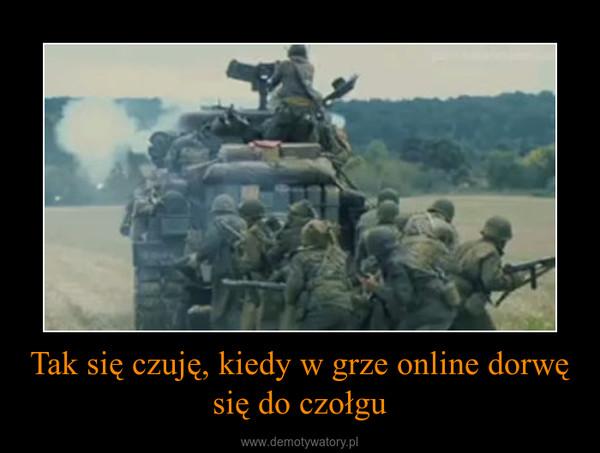 Tak się czuję, kiedy w grze online dorwę się do czołgu –