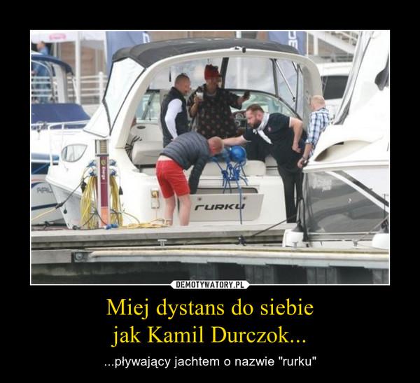 """Miej dystans do siebiejak Kamil Durczok... – ...pływający jachtem o nazwie """"rurku"""""""