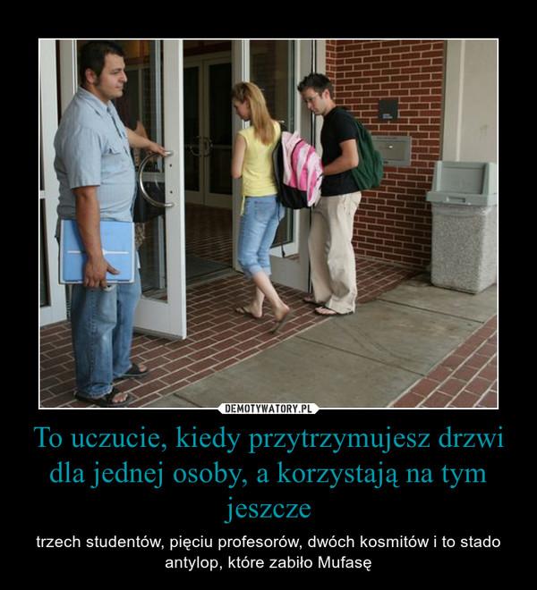 To uczucie, kiedy przytrzymujesz drzwi dla jednej osoby, a korzystają na tym jeszcze – trzech studentów, pięciu profesorów, dwóch kosmitów i to stado antylop, które zabiło Mufasę