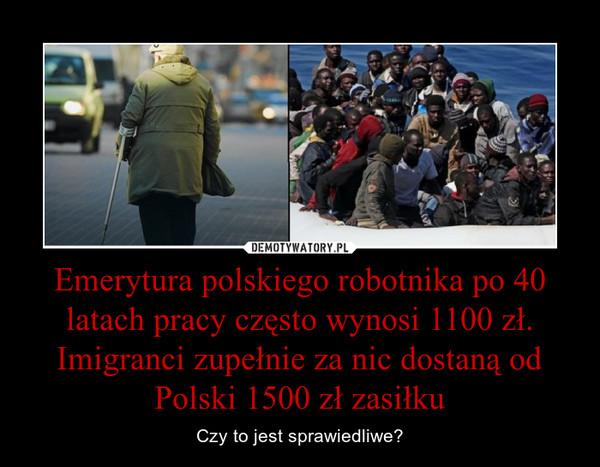 Emerytura polskiego robotnika po 40 latach pracy często wynosi 1100 zł. Imigranci zupełnie za nic dostaną od Polski 1500 zł zasiłku – Czy to jest sprawiedliwe?