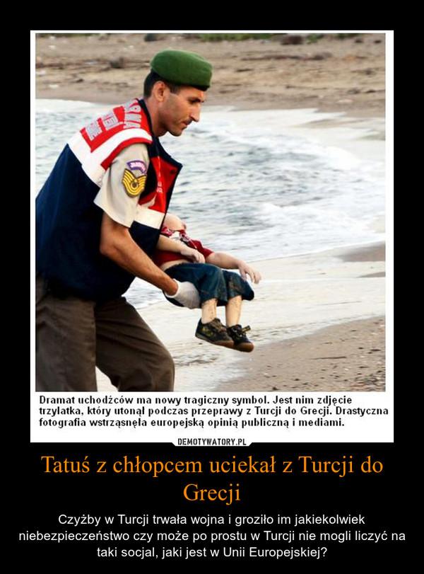 Tatuś z chłopcem uciekał z Turcji do Grecji – Czyżby w Turcji trwała wojna i groziło im jakiekolwiek niebezpieczeństwo czy może po prostu w Turcji nie mogli liczyć na taki socjal, jaki jest w Unii Europejskiej?