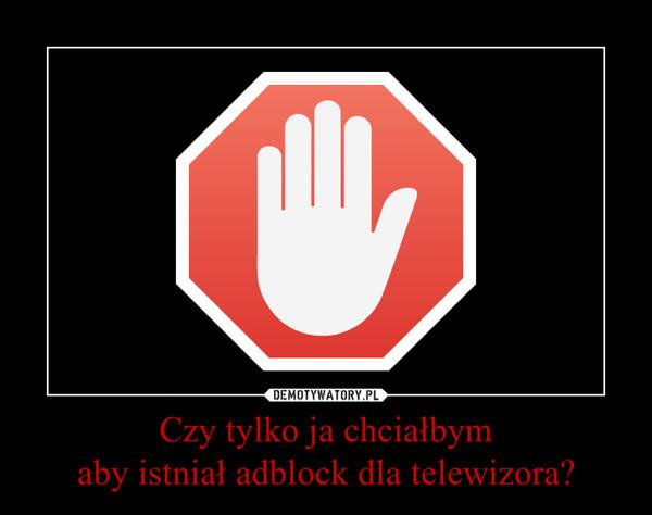 Czy tylko ja chciałbymaby istniał adblock dla telewizora? –