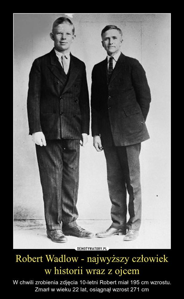 Robert Wadlow - najwyższy człowiekw historii wraz z ojcem – W chwili zrobienia zdjęcia 10-letni Robert miał 195 cm wzrostu.Zmarł w wieku 22 lat, osiągnął wzrost 271 cm