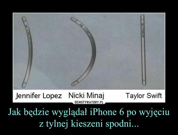 Jak będzie wyglądał iPhone 6 po wyjęciu z tylnej kieszeni spodni... –