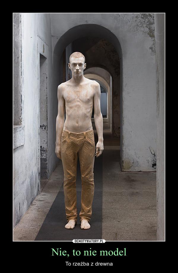 Nie, to nie model – To rzeźba z drewna