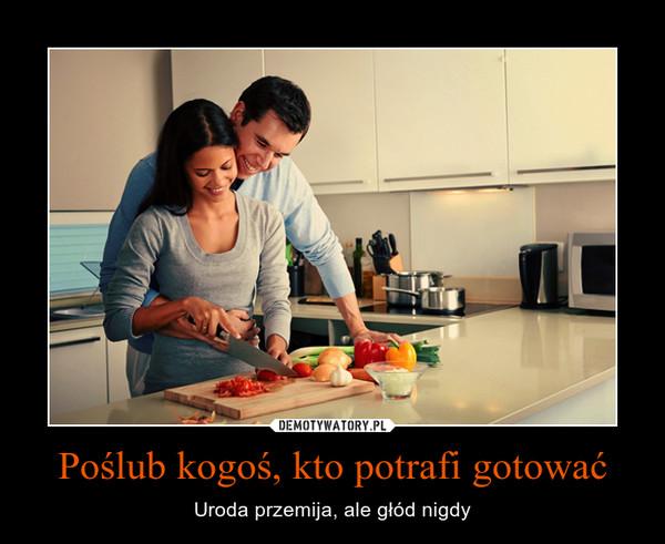 Poślub kogoś, kto potrafi gotować – Uroda przemija, ale głód nigdy