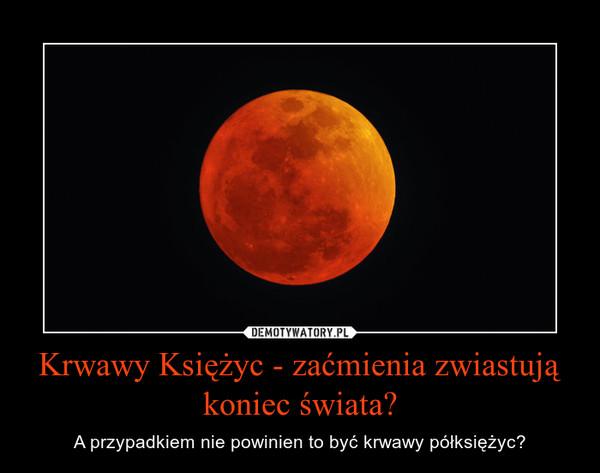 Krwawy Księżyc - zaćmienia zwiastują koniec świata? – A przypadkiem nie powinien to być krwawy półksiężyc?
