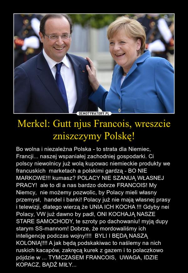 Merkel: Gutt njus Francois, wreszcie zniszczymy Polskę! – Bo wolna i niezależna Polska - to strata dla Niemiec, Francji... naszej wspaniałej zachodniej gospodarki. Ci polscy niewolnicy już wolą kupowac niemieckie produkty we francuskich  marketach a polskimi gardzą - BO NIE MARKOWE!!! kumasz? POLACY NIE SZANUĄ WŁASNEJ PRACY!  ale to dl a nas bardzo dobrze FRANCOIS! My Niemcy,  nie możemy pozwolic, by Polacy mieli własny przemysł,  handel i banki! Polacy już nie mają własnej prasy i telewizji, dlatego wierzą że UNIA ICH KOCHA !!! Gdyby nei Polacy, VW już dawno by padł, ONI KOCHAJĄ NASZE STARE SAMOCHODY, te szroty po dachowaniu! myją dupy starym SS-mannom! Dobrze, że mordowaliśmy ich inteligencję podczas wojny!!!!  BYLI I BĘDĄ NASZĄ KOLONIĄ!!!! A jak będą podskakiwac to naślemy na nich ruskich kacapów, zakręcą kurek z gazem i to polaczkowo pójdzie w ... TYMCZASEM FRANCOIS,  UWAGA, IDZIE KOPACZ, BĄDŹ MIŁY...
