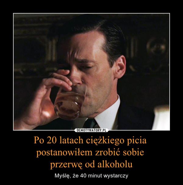 Po 20 latach ciężkiego picia postanowiłem zrobić sobie przerwę od alkoholu – Myślę, że 40 minut wystarczy