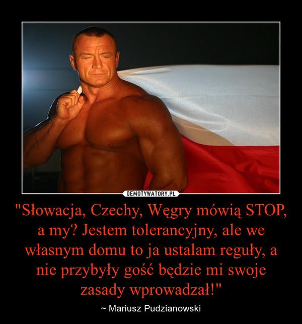 """""""Słowacja, Czechy, Węgry mówią STOP, a my? Jestem tolerancyjny, ale we własnym domu to ja ustalam reguły, a nie przybyły gość będzie mi swoje zasady wprowadzał!"""" – ~ Mariusz Pudzianowski"""