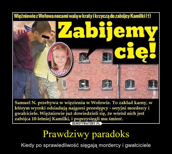 Prawdziwy paradoks – Kiedy po sprawiedliwość sięgają mordercy i gwałciciele Więźniowie z Wołowa nocami walą w kraty i krzyczą do zabójcy KamilkiSamuel N. przebywa w więzieniu w Wołowie. To zakład karny, w którym wyroki odsiadują najgorsi przestępcy - seryjni mordercy i gwałciciele. Więźniowie już dowiedzieli się, że wśród nich jest zabójca 10-letniej Kamilki, i poprzysięgli mu śmierć.