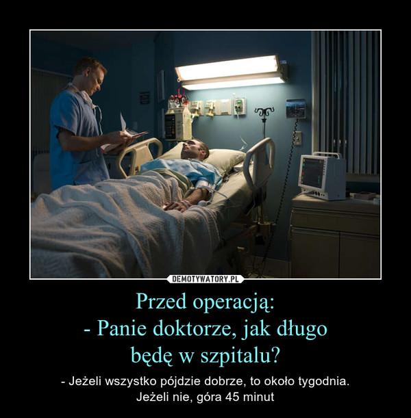 Przed operacją:- Panie doktorze, jak długobędę w szpitalu? – - Jeżeli wszystko pójdzie dobrze, to około tygodnia.Jeżeli nie, góra 45 minut