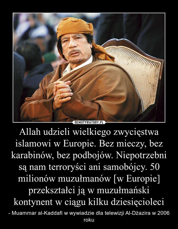 Allah udzieli wielkiego zwycięstwa islamowi w Europie. Bez mieczy, bez karabinów, bez podbojów. Niepotrzebni są nam terroryści ani samobójcy. 50 milionów muzułmanów [w Europie] przekształci ją w muzułmański kontynent w ciągu kilku dziesięcioleci – - Muammar al-Kaddafi w wywiadzie dla telewizji Al-Dżazira w 2006 roku