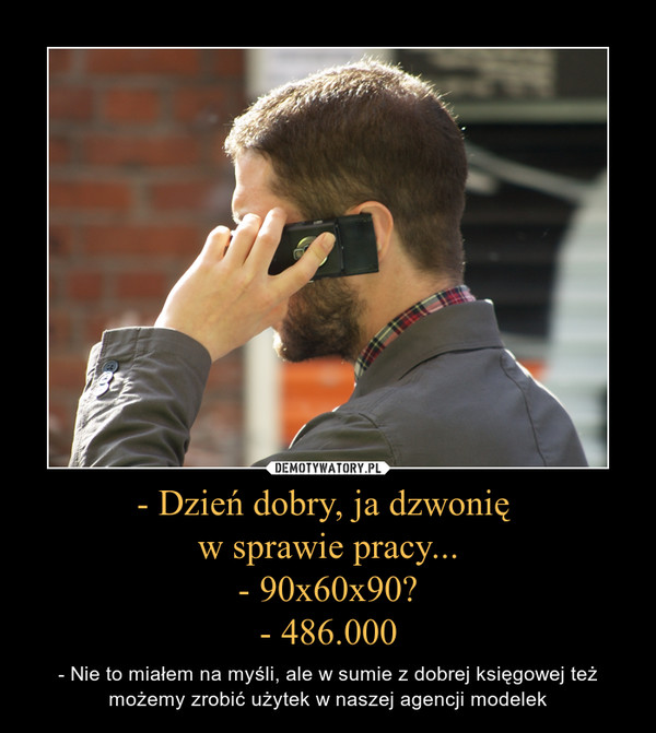 - Dzień dobry, ja dzwonię w sprawie pracy...- 90x60x90?- 486.000 – - Nie to miałem na myśli, ale w sumie z dobrej księgowej też możemy zrobić użytek w naszej agencji modelek
