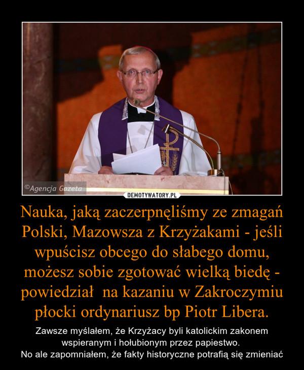 Nauka, jaką zaczerpnęliśmy ze zmagań Polski, Mazowsza z Krzyżakami - jeśli wpuścisz obcego do słabego domu, możesz sobie zgotować wielką biedę - powiedział  na kazaniu w Zakroczymiu płocki ordynariusz bp Piotr Libera. – Zawsze myślałem, że Krzyżacy byli katolickim zakonem wspieranym i hołubionym przez papiestwo. No ale zapomniałem, że fakty historyczne potrafią się zmieniać