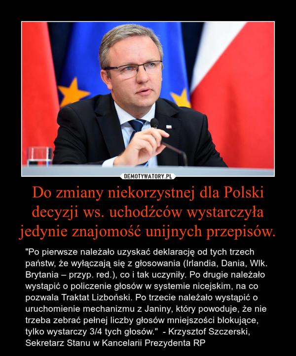 """Do zmiany niekorzystnej dla Polski decyzji ws. uchodźców wystarczyła jedynie znajomość unijnych przepisów. – """"Po pierwsze należało uzyskać deklarację od tych trzech państw, że wyłączają się z głosowania (Irlandia, Dania, Wlk. Brytania – przyp. red.), co i tak uczyniły. Po drugie należało wystąpić o policzenie głosów w systemie nicejskim, na co pozwala Traktat Lizboński. Po trzecie należało wystąpić o uruchomienie mechanizmu z Janiny, który powoduje, że nie trzeba zebrać pełnej liczby głosów mniejszości blokujące, tylko wystarczy 3/4 tych głosów.""""  - Krzysztof Szczerski, Sekretarz Stanu w Kancelarii Prezydenta RP"""