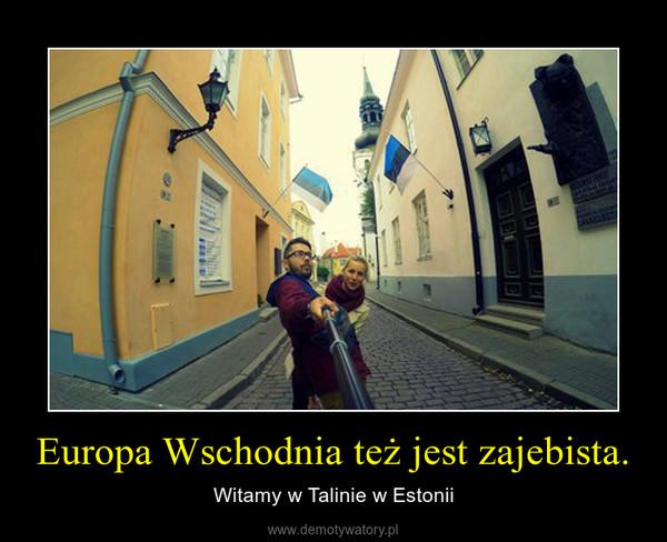 Europa Wschodnia też jest zajebista. – Witamy w Talinie w Estonii