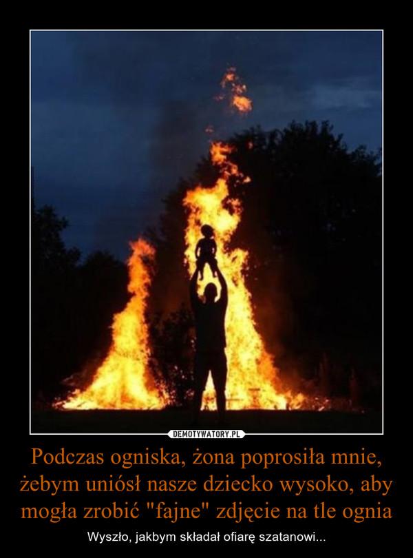 """Podczas ogniska, żona poprosiła mnie, żebym uniósł nasze dziecko wysoko, aby mogła zrobić """"fajne"""" zdjęcie na tle ognia – Wyszło, jakbym składał ofiarę szatanowi..."""