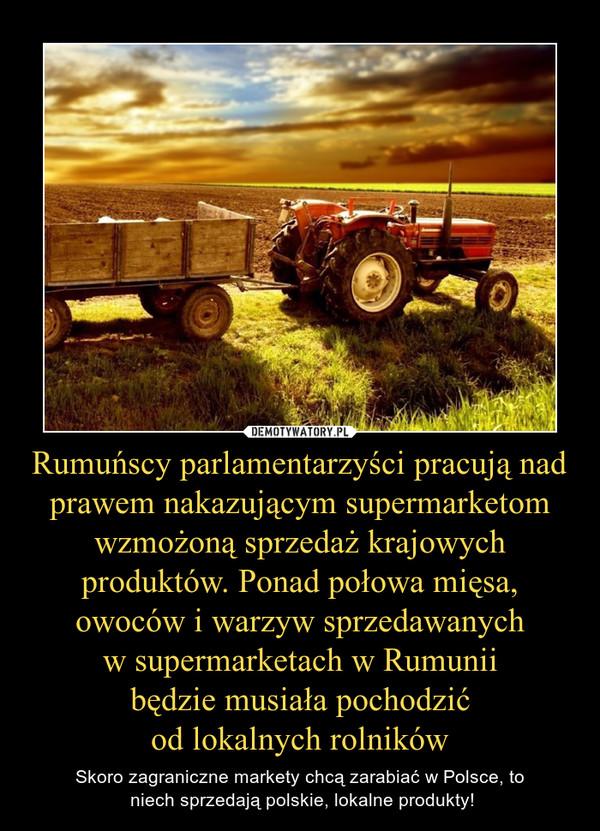 Rumuńscy parlamentarzyści pracują nad prawem nakazującym supermarketom wzmożoną sprzedaż krajowych produktów. Ponad połowa mięsa, owoców i warzyw sprzedawanychw supermarketach w Rumuniibędzie musiała pochodzićod lokalnych rolników – Skoro zagraniczne markety chcą zarabiać w Polsce, to niech sprzedają polskie, lokalne produkty!