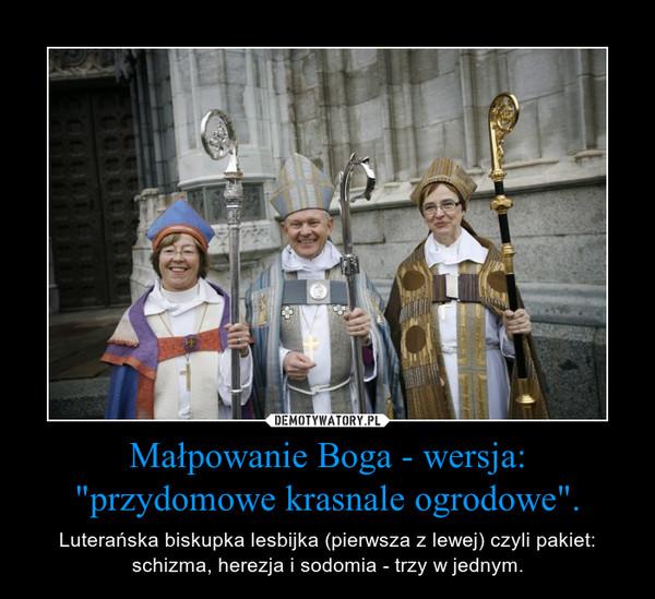 """Małpowanie Boga - wersja: """"przydomowe krasnale ogrodowe"""". – Luterańska biskupka lesbijka (pierwsza z lewej) czyli pakiet: schizma, herezja i sodomia - trzy w jednym."""