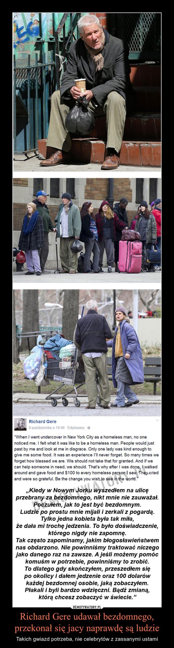 Richard Gere udawał bezdomnego,przekonał się jacy naprawdę są ludzie – Takich gwiazd potrzeba, nie celebrytów z zassanymi ustami Kiedy w Nowym Jorku wyszedłem na ulicę przebrany za bezdomnego, nikt mnie nie zauważał. Poczułem, jak to jest być bezdomnym. Ludzie po prostu mnie mijali i zerkali z pogardą. Tylko jedna kobieta była tak miła, że dała mi trochę jedzenia. To było doświadczenie, którego nigdy nie zapomnę. Tak często zapominamy, jakim błogosławieństwem nas obdarzono. Nie powinniśmy traktować niczego jako danego raz na zawsze. A jeśli możemy pomóc komuś w potrzebie, powinniśmy to zrobić. To dlatego gdy skończyłem, przeszedłem się po okolicy i dałem jedzenie oraz 100 dolarów każdej bezdomnej osobie, jaką zobaczyłem. Płakali i byli bardzo wdzięczni. Bądź zmianą, którą chcesz zobaczyć w świecie.