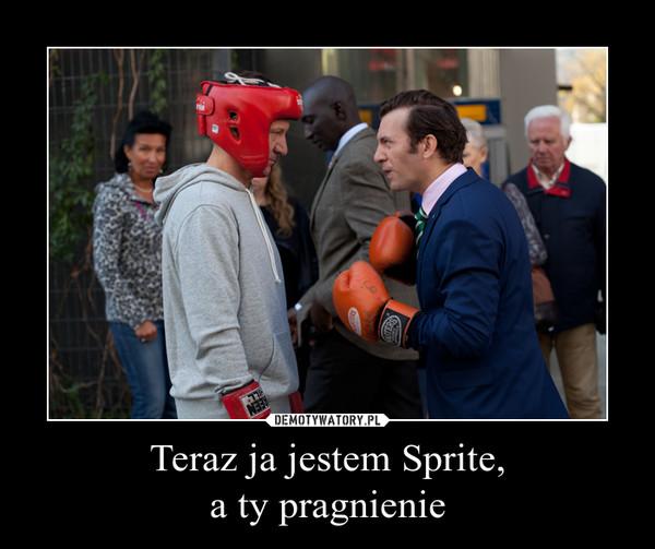 Teraz ja jestem Sprite,a ty pragnienie –