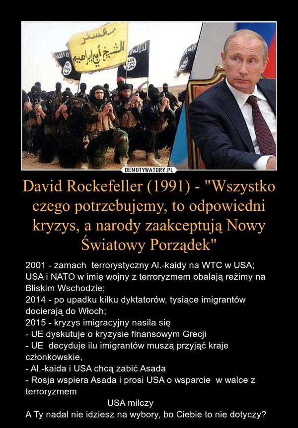 """David Rockefeller (1991) - """"Wszystko czego potrzebujemy, to odpowiedni kryzys, a narody zaakceptują Nowy Światowy Porządek"""" – 2001 - zamach  terrorystyczny Al.-kaidy na WTC w USA;USA i NATO w imię wojny z terroryzmem obalają reżimy na Bliskim Wschodzie; 2014 - po upadku kilku dyktatorów, tysiące imigrantów docierają do Włoch;2015 - kryzys imigracyjny nasila się - UE dyskutuje o kryzysie finansowym Grecji- UE  decyduje ilu imigrantów muszą przyjąć kraje członkowskie,- Al.-kaida i USA chcą zabić Asada- Rosja wspiera Asada i prosi USA o wsparcie  w walce z terroryzmem                                 USA milczyA Ty nadal nie idziesz na wybory, bo Ciebie to nie dotyczy?"""