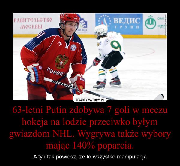 63-letni Putin zdobywa 7 goli w meczu hokeja na lodzie przeciwko byłym gwiazdom NHL. Wygrywa także wybory mając 140% poparcia. – A ty i tak powiesz, że to wszystko manipulacja
