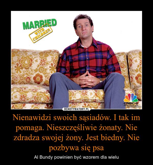 Nienawidzi swoich sąsiadów. I tak im pomaga. Nieszczęśliwie żonaty. Nie zdradza swojej żony. Jest biedny. Nie pozbywa się psa – Al Bundy powinien być wzorem dla wielu