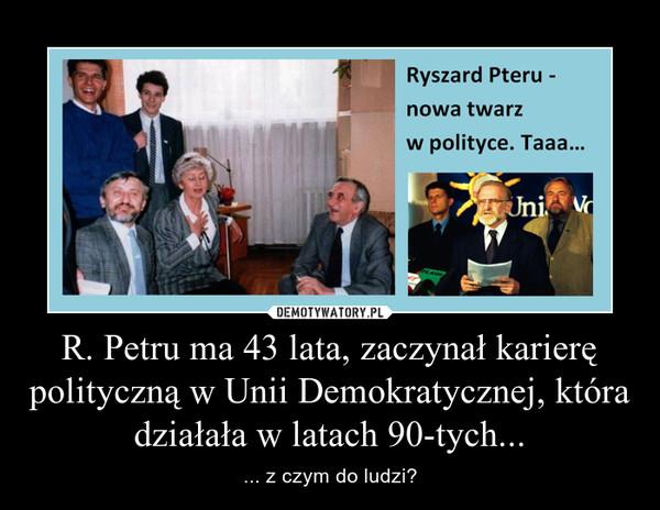 R. Petru ma 43 lata, zaczynał karierę polityczną w Unii Demokratycznej, która działała w latach 90-tych... – ... z czym do ludzi?