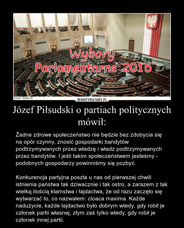 Józef Piłsudski o partiach politycznych mówił: – Żadne zdrowe społeczeństwo nie będzie bez zdobycia się na opór czynny, znosić gospodarki bandytów podtrzymywanych przez władzę i władz podtrzymywanych przez bandytów. I jeśli takim społeczeństwem jesteśmy - podobnych gospodarzy powinniśmy się pozbyć.Konkurencja partyjna poszła u nas od pierwszej chwili istnienia państwa tak dziwacznie i tak ostro, a zarazem z tak wielką ilością kłamstwa i łajdactwa, że od razu zaczęło się wytwarzać to, co nazwałem: cloaca maxima. Każde nadużycie, każde łajdactwo było dobrym wtedy, gdy robił je członek partii własnej, złym zaś tylko wtedy, gdy robił je członek innej partii.