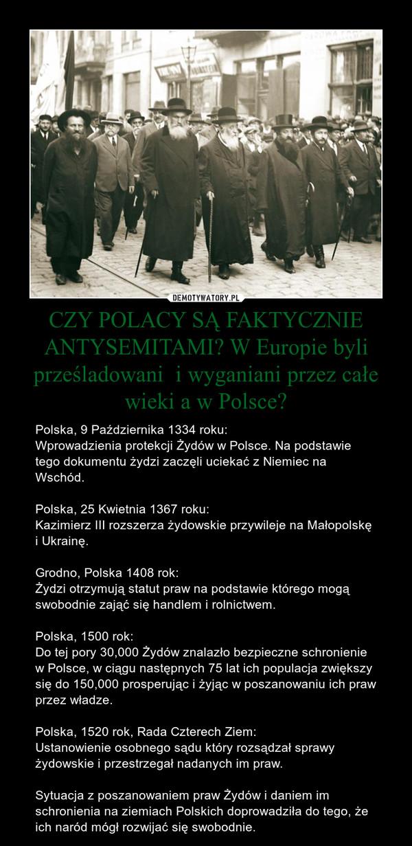 CZY POLACY SĄ FAKTYCZNIE ANTYSEMITAMI? W Europie byli prześladowani  i wyganiani przez całe wieki a w Polsce? – Polska, 9 Października 1334 roku:Wprowadzienia protekcji Żydów w Polsce. Na podstawie tego dokumentu żydzi zaczęli uciekać z Niemiec na Wschód.Polska, 25 Kwietnia 1367 roku:Kazimierz III rozszerza żydowskie przywileje na Małopolskę i Ukrainę.Grodno, Polska 1408 rok:Żydzi otrzymują statut praw na podstawie którego mogą swobodnie zająć się handlem i rolnictwem.Polska, 1500 rok:Do tej pory 30,000 Żydów znalazło bezpieczne schronienie w Polsce, w ciągu następnych 75 lat ich populacja zwiększy się do 150,000 prosperując i żyjąc w poszanowaniu ich praw przez władze.Polska, 1520 rok, Rada Czterech Ziem:Ustanowienie osobnego sądu który rozsądzał sprawy żydowskie i przestrzegał nadanych im praw.Sytuacja z poszanowaniem praw Żydów i daniem im schronienia na ziemiach Polskich doprowadziła do tego, że ich naród mógł rozwijać się swobodnie.