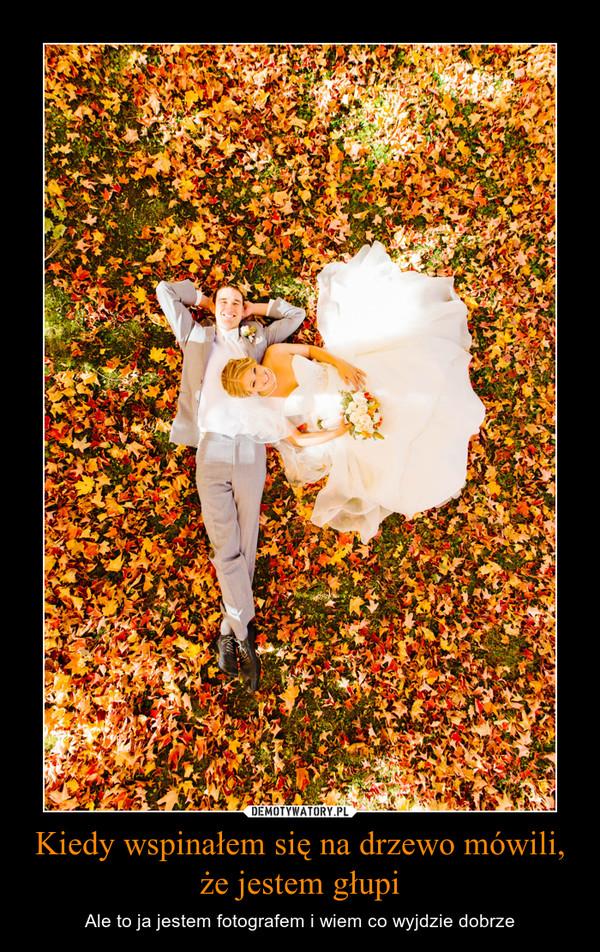 Kiedy wspinałem się na drzewo mówili, że jestem głupi – Ale to ja jestem fotografem i wiem co wyjdzie dobrze