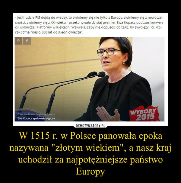 """W 1515 r. w Polsce panowała epoka nazywana """"złotym wiekiem"""", a nasz kraj uchodził za najpotężniejsze państwo Europy –"""