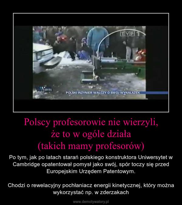 Polscy profesorowie nie wierzyli,że to w ogóle działa(takich mamy profesorów) – Po tym, jak po latach starań polskiego konstruktora Uniwersytet w Cambridge opatentował pomysł jako swój, spór toczy się przed Europejskim Urzędem Patentowym.Chodzi o rewelacyjny pochłaniacz energii kinetycznej, który można wykorzystać np. w zderzakach