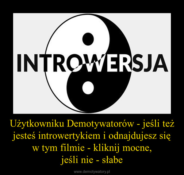 Użytkowniku Demotywatorów - jeśli też jesteś introwertykiem i odnajdujesz się w tym filmie - kliknij mocne,jeśli nie - słabe –