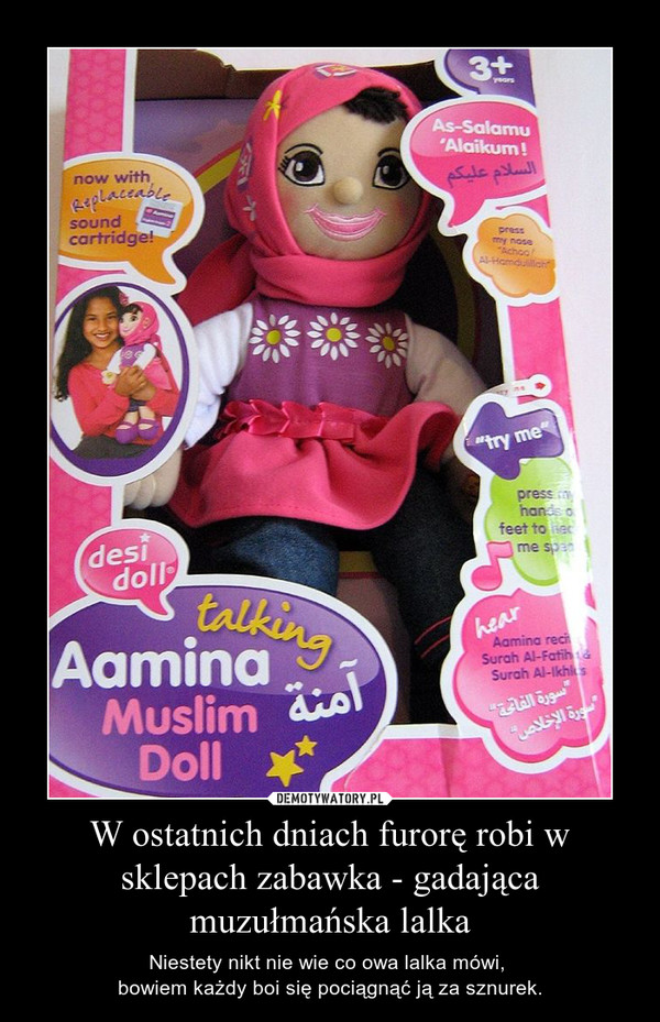 W ostatnich dniach furorę robi w sklepach zabawka - gadająca muzułmańska lalka – Niestety nikt nie wie co owa lalka mówi, bowiem każdy boi się pociągnąć ją za sznurek.