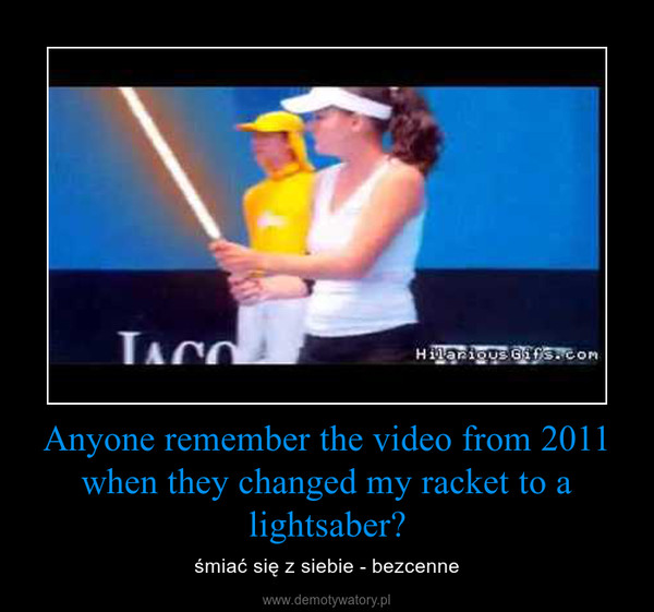 Anyone remember the video from 2011 when they changed my racket to a lightsaber? – śmiać się z siebie - bezcenne